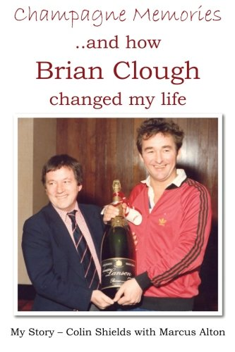 Champagne Memories And How Brian Clough Changed My Life: My Story - Colin Shields with Marcus Alton...