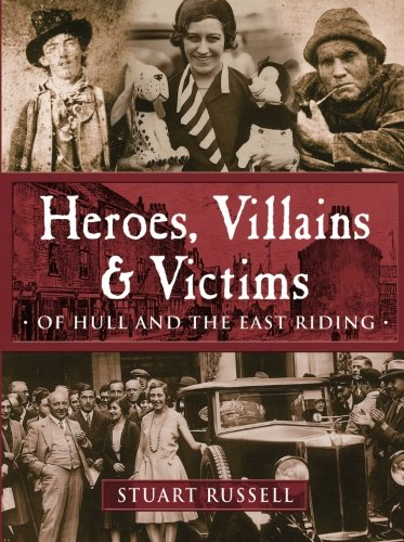 Heroes, Villains & Victims: Of Hull and the East Riding: Russell, Stuart