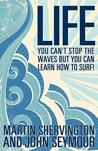 Life: You Can't Stop the Waves But You Can Learn How to Surf!: Shervington, Martin; Seymour, ...
