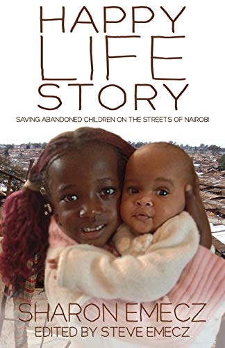 The Happy Life Story: Saving abandoned children on the streets of Nairobi: Emecz, Sharon