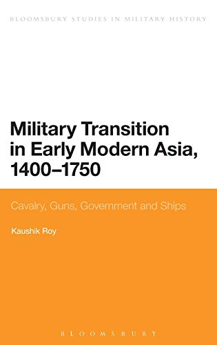 9781780937656: Military Transition in Early Modern Asia, 1400-1750: Cavalry, Guns, Government and Ships (Bloomsbury Studies in Military History)