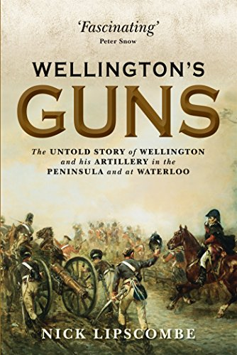 Wellington's Guns: The Untold Story of Wellington and his Artillery in the Peninsula and at ...