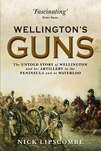 9781780961149: Wellington's Guns: The Untold Story of Wellington and his Artillery in the Peninsula and at Waterloo (General Military)