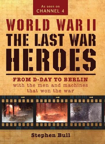9781780961798: World War II: The Last War Heroes: From D-Day to Berlin with the men and machines that won the war