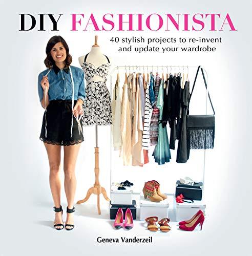 DIY Fashionista: 40 Stylish Projects to Re-Invent and Update Your Wardrobe: Vanderzeil, Geneva