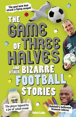 The Game of Three Halves: and Other Bizarre Football Stories: Lodge, Robert