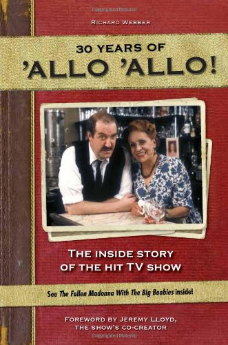 30 Years of 'Allo 'Allo!: The Inside Story of the Hit TV Show: Webber, Richard