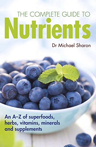9781780974668: The Complete Guide to Nutrients: An A-Z of Superfoods, Herbs, Vitamins, Minerals and Supplements