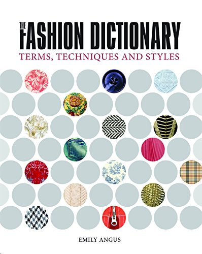 The Fashion Dictionary: A Visual Resource for Terms, Techniques and Styles: Angus, Emily