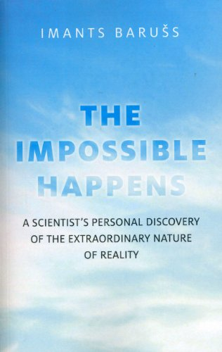 The Impossible Happens: A Scientist's Personal Discovery of the Extraordinary Nature of ...