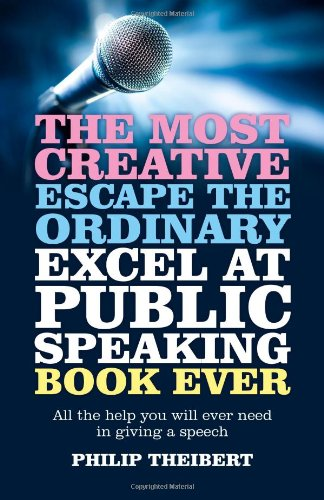The Most Creative, Escape the Ordinary, Excel at Public Speaking Book Ever: All the Help You Will ...