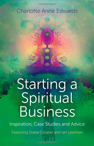 Starting a Spiritual Business: Inspiration, Case Studies and Advice Featuring Diana Cooper and Ian ...