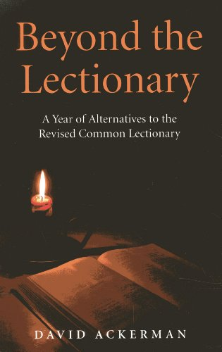 Beyond the Lectionary: A Year of Alternatives to the Revised Common Lectionary: Ackerman, David