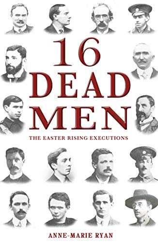 16 Dead Men: The Easter Rising Executions: Ryan, Anne Marie