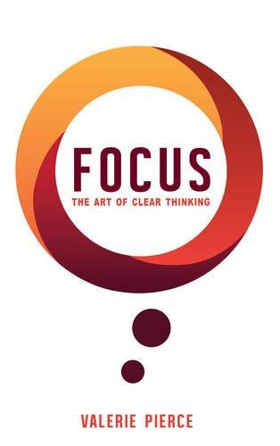 Focus: The Art of Clear Thinking: Pierce, Valerie