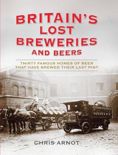 9781781310021: Britain's Lost Breweries and Beers: Thirty Famous Homes of Beer that have Brewed their Last Pint