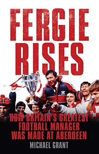 9781781310939: Fergie Rises: How Britain's Greatest Football Manager was Made at Aberdeen