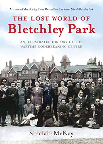 The Lost World of Bletchley Park: An illustrated History of the Wartime Codebreaking Centre: McKay,...