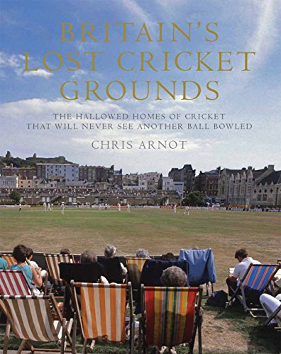 9781781313336: Britain's Lost Cricket Grounds: The Hallowed Homes of Cricket That Will Never See Another Ball Bowled
