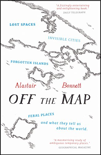9781781313619: Off the Map: Lost Spaces, Invisible Cities, Forgotten Islands, Feral Places and What They Tell Us About the World