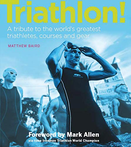 Triathlon!: A tribute to the world's greatest triathletes, courses and gear: Matthew Baird
