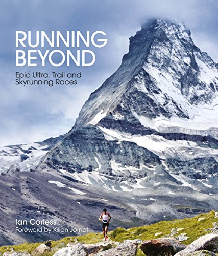 Running Beyond: Epic Ultra, Trail and Skyrunning Races: Ian Corless