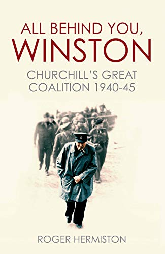 9781781316641: All Behind You, Winston: Churchill's Great Coalition 1940-45