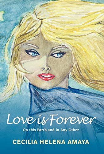 Love Is Forever: On This Earth and in Any Other: Cecilia Helena Amaya
