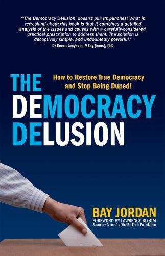 The Democracy Delusion: how to restore true democracy and stop being duped!: Jordan, Bay