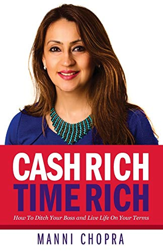 Cash Rich, Time Rich: How To Ditch Your Boss and Live Life On Your Terms: Manni Chopra