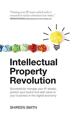 Intellectual Property Revolution: Successfully manage your IP assets, protect your brand and add ...