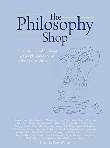 The Philosophy Shop: Ideas, Activities and Questions to Get People, Young and Old, Thinking ...