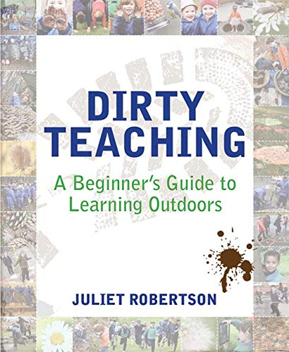 Dirty Teaching: A Beginner's Guide to Learning Outdoors: Robertson, Juliet