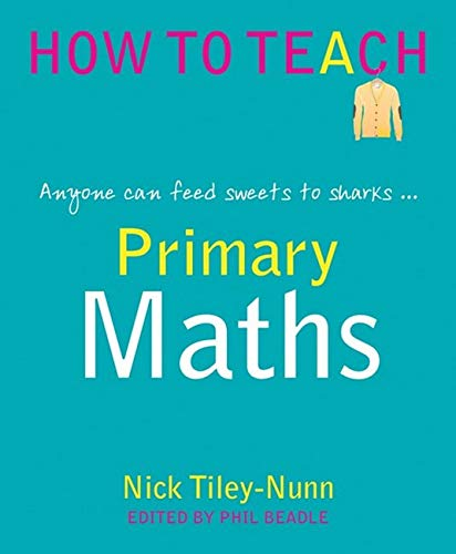 9781781351352: Primary Maths: Anyone Can Feed Sweets to Sharks... (Phil Beadle's How to Teach Series)