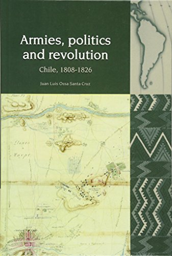 Armies, Politics and Revolution: Chile, 1808-1826 (Liverpool Latin American Studies LUP): Cruz, ...