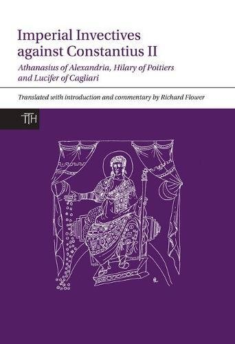 9781781383285: Imperial Invectives Against Constantius II: Athanasius of Alexandria, History of the Arians, Hilary of Poitiers, Against Constantius and Lucifer of ... The Necessity of Dying for the Son of God: 67