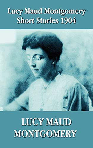 9781781392416: Lucy Maud Montgomery Short Stories 1904