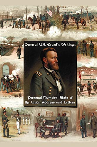 General U.S. Grant's Writings (Complete and Unabridged Including His Personal Memoirs, State of the Union Address and Letters of Ulysses S. Grant to H (1781393575) by Ulysses S. Grant
