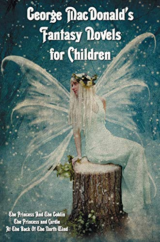 George MacDonaldandapos;s Fantasy Novels for Children (complete: Macdonald, George
