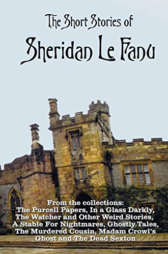 9781781394953: The Short Stories of Sheridan Le Fanu, including (complete and unabridged): 54 stories from these collections - The Purcell Papers, In a Glass Darkly, ... Ghostly Tales, The Murdered Cousin, Madam