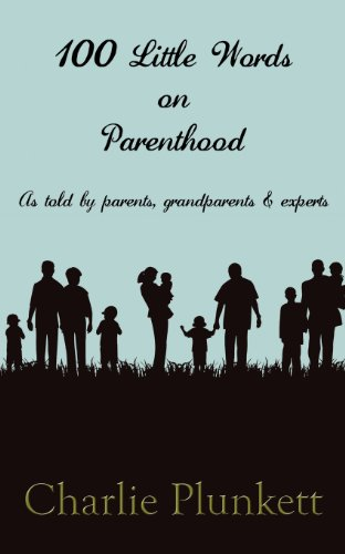 100 Little Words on Parenthood - As Told by Parents, Grandparents & Experts: Charlie Plunkett