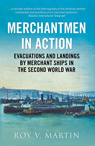 Merchantmen in Action: Evacuations and Landings by: Roy V. Martin