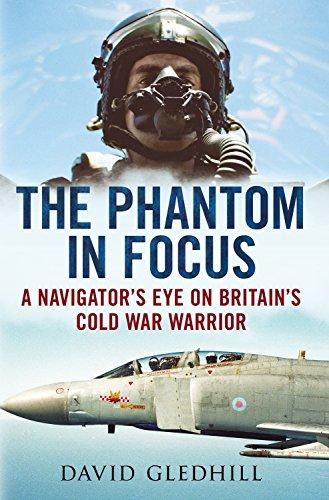 The Phantom in Focus: A Navigator's Eye on Britain's Cold War Warrior: Gledhill, David