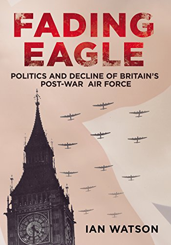 Fading Eagle: Politics and Decline of Britain's Post-War Air Force (1781551170) by Watson, Ian