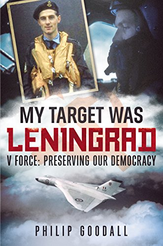 My Target Was Leningrad: V Force: Preserving Our Democracy: Goodall, Philip