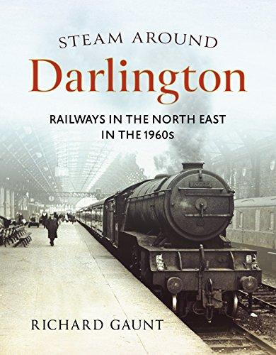 Steam Around Darlington: Railways in the North East in the 1960s: Gaunt, Richard