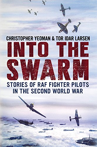 Into the Swarm: Stories of RAF Fighter Pilots in the Second World War: Yeoman, Chris; Larsen, Tor ...