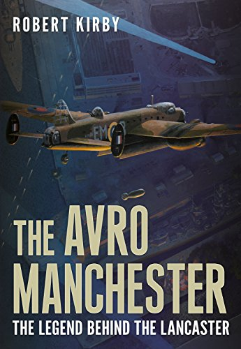 Avro Manchester: The Legend Behind The Lancaster: Kirby, Robert