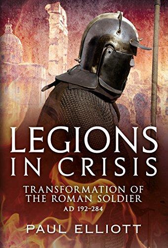 Legions in Crisis: Transformation of the Roman Soldier AD 192-284: Elliot, Paul
