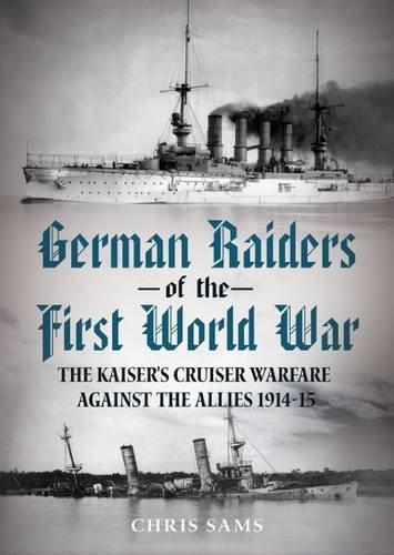 9781781553756: German Raiders of the First World War: The Kaiser's Cruiser Warfare Against the Allies 1914-15